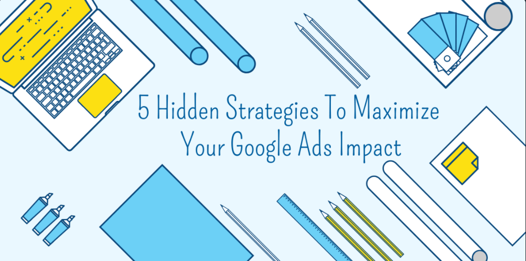 5 Hidden Strategies To Maximize Your Google Ads Impact